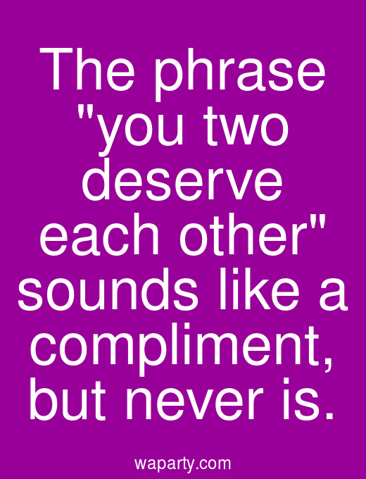 The phrase you two deserve each other sounds like a compliment, but never is.
