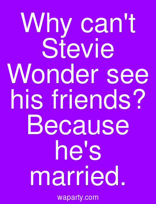 Why cant Stevie Wonder see his friends? Because hes married.