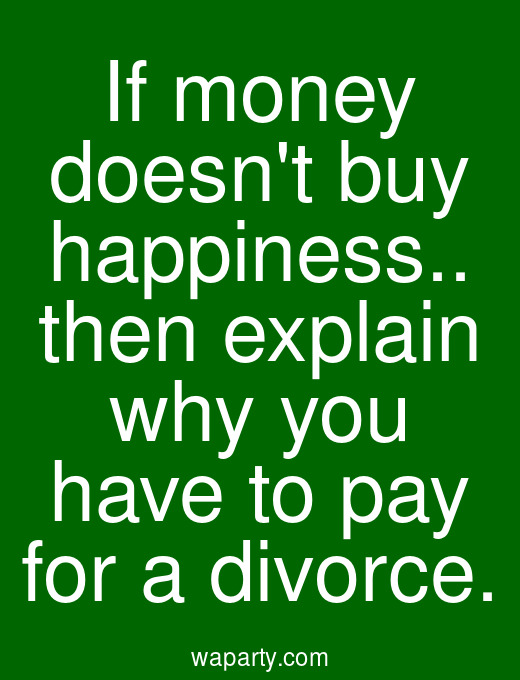 If money doesnt buy happiness.. then explain why you have to pay for a divorce.