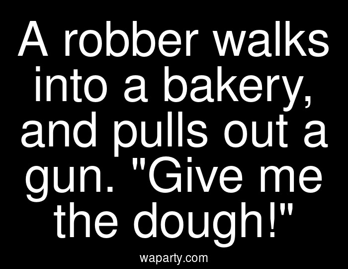 A robber walks into a bakery, and pulls out a gun. Give me the dough!