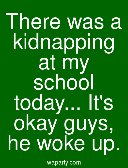 There was a kidnapping at my school today... Its okay guys, he woke up.