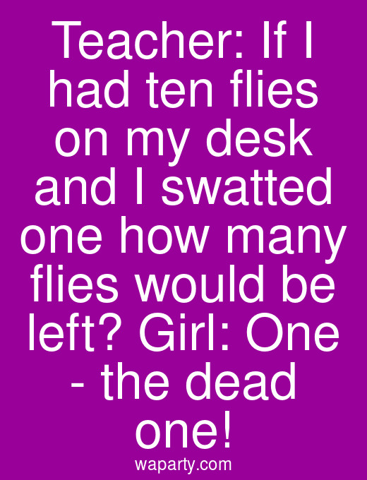 Teacher: If I had ten flies on my desk and I swatted one how many flies would be left? Girl: One - the dead one!
