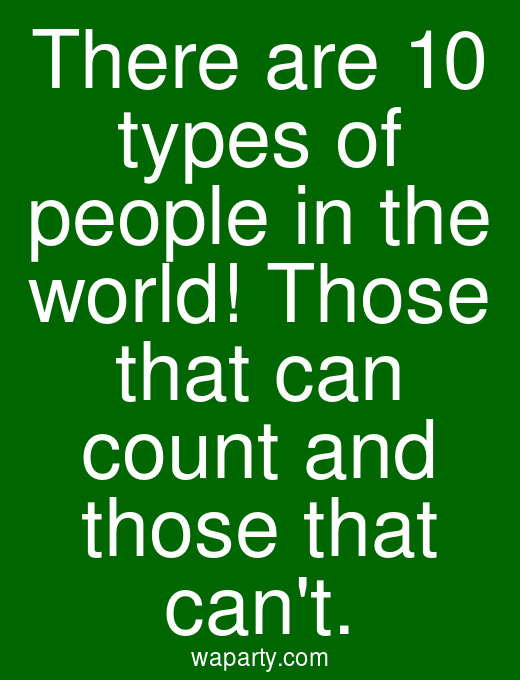 There are 10 types of people in the world! Those that can count and those that cant.