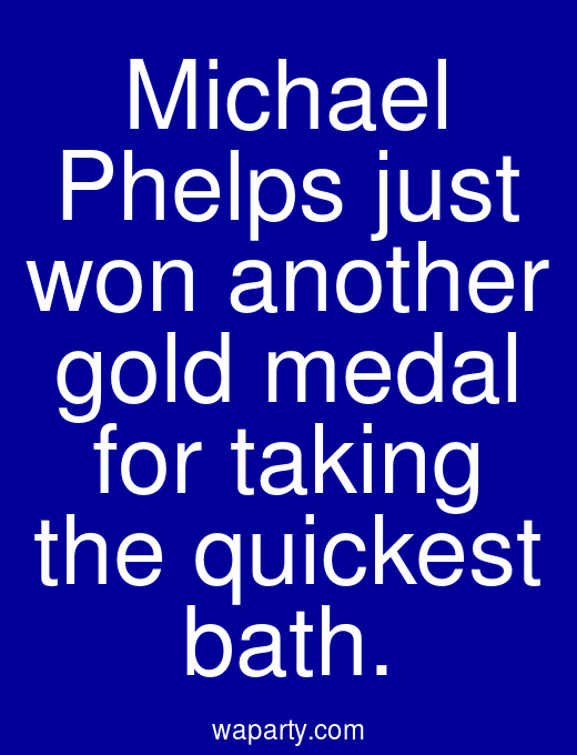 Michael Phelps just won another gold medal for taking the quickest bath.
