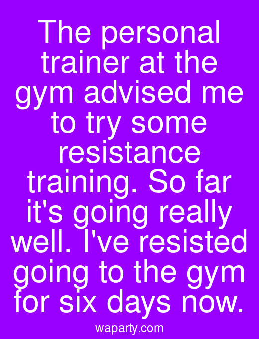 The personal trainer at the gym advised me to try some resistance training. So far its going really well. Ive resisted going to the gym for six days now.