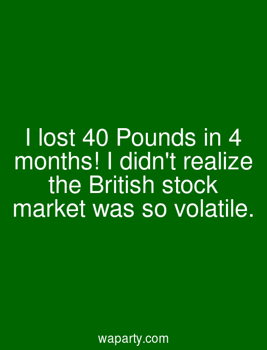 I lost 40 Pounds in 4 months! I didnt realize the British stock market was so volatile.