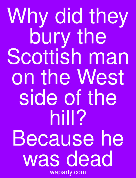 Why did they bury the Scottish man on the West side of the hill? Because he was dead