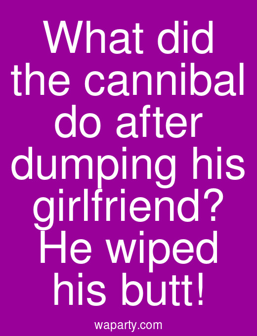 What did the cannibal do after dumping his girlfriend? He wiped his butt!