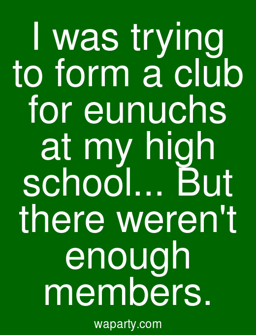 I was trying to form a club for eunuchs at my high school... But there werent enough members.