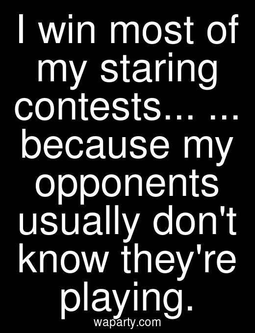 I win most of my staring contests... ... because my opponents usually dont know theyre playing.