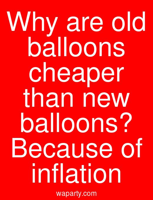 Why are old balloons cheaper than new balloons? Because of inflation