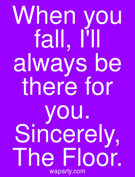When you fall, Ill always be there for you. Sincerely, The Floor.