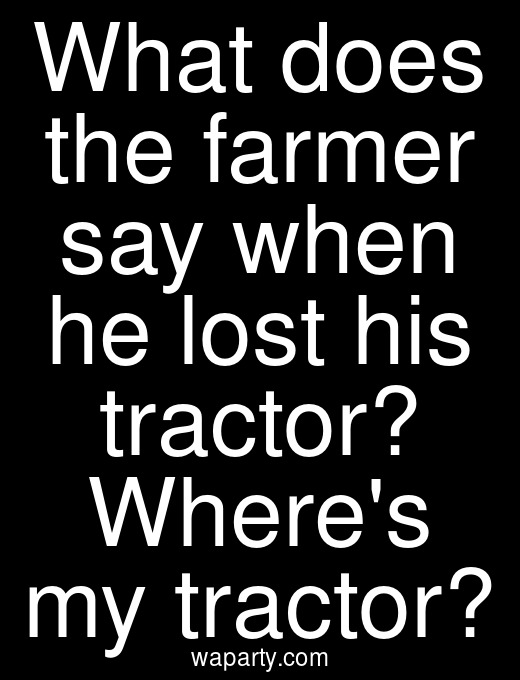 What does the farmer say when he lost his tractor? Wheres my tractor?