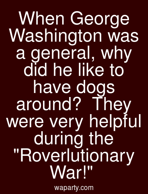 When George Washington was a general, why did he like to have dogs around?  They were very helpful during the Roverlutionary War!