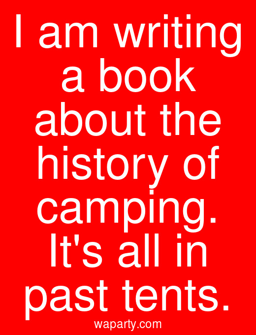 I am writing a book about the history of camping. Its all in past tents.
