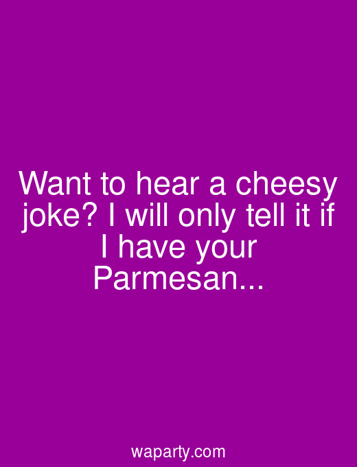 Want to hear a cheesy joke? I will only tell it if I have your Parmesan...
