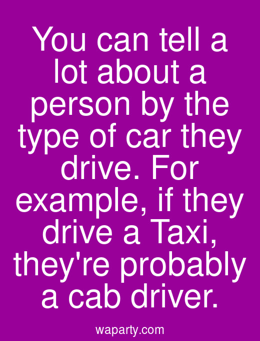 You can tell a lot about a person by the type of car they drive. For example, if they drive a Taxi, theyre probably a cab driver.