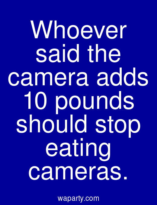 Whoever said the camera adds 10 pounds should stop eating cameras.