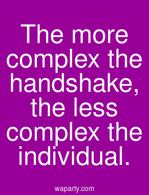 The more complex the handshake, the less complex the individual.