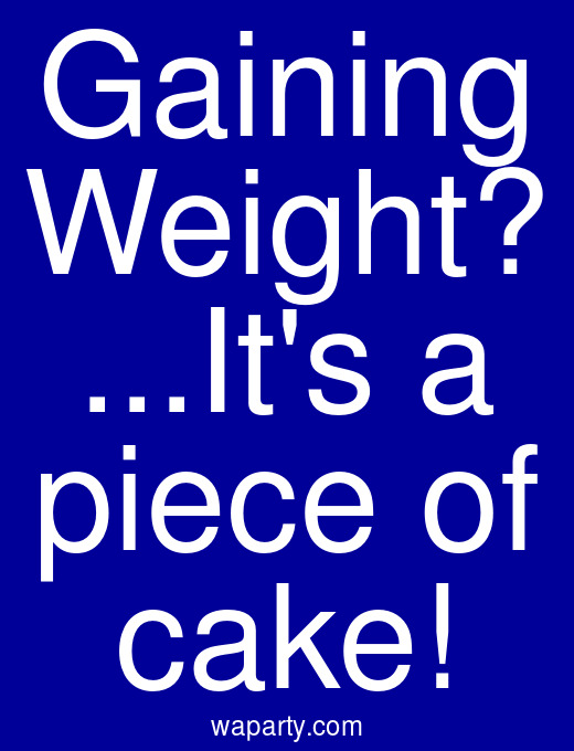 Gaining Weight? ...Its a piece of cake!