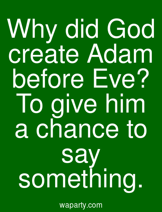 Why did God create Adam before Eve? To give him a chance to say something.