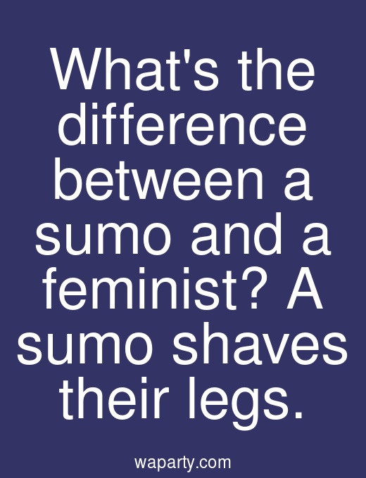 Whats the difference between a sumo and a feminist? A sumo shaves their legs.