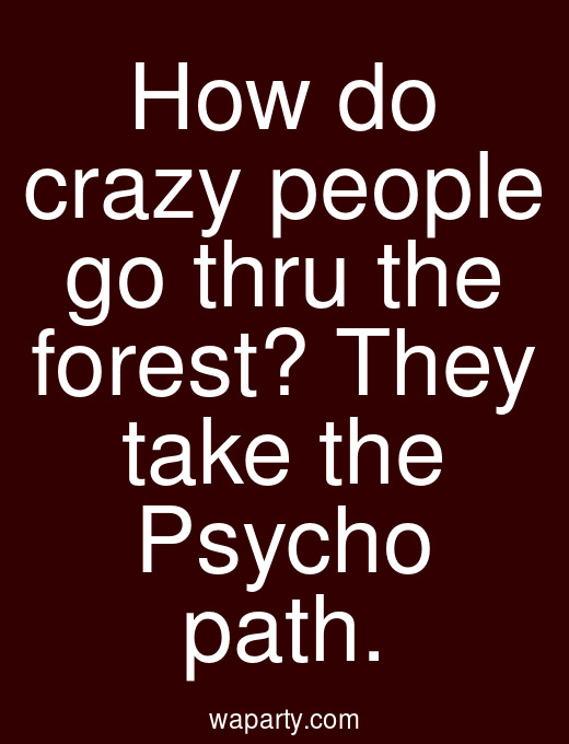 How do crazy people go thru the forest? They take the Psycho path.