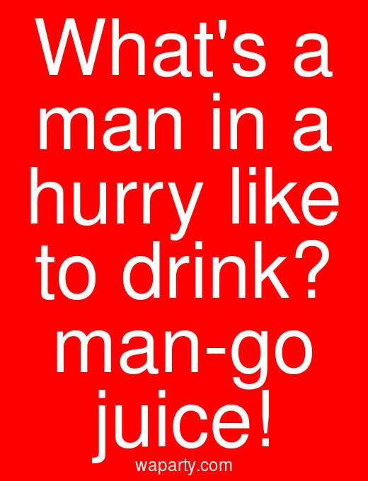 Whats a man in a hurry like to drink? man-go juice!