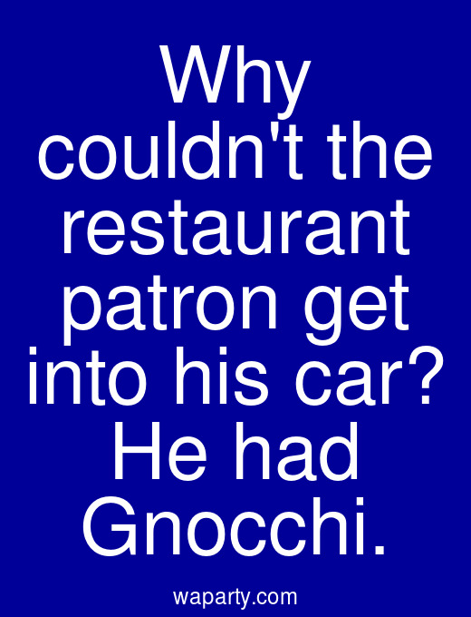 Why couldnt the restaurant patron get into his car? He had Gnocchi.