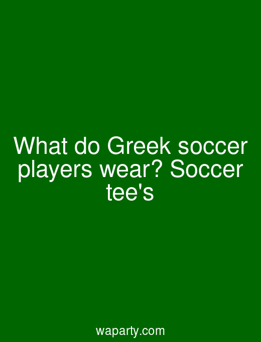 What do Greek soccer players wear? Soccer tees