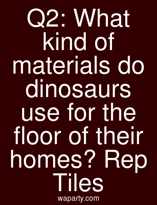 Q2: What kind of materials do dinosaurs use for the floor of their homes? Rep Tiles