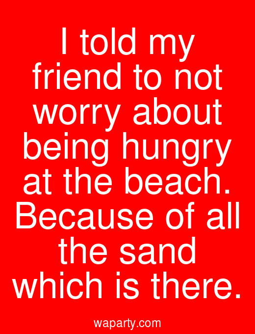 I told my friend to not worry about being hungry at the beach. Because of all the sand which is there.