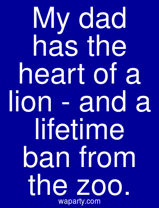 My dad has the heart of a lion - and a lifetime ban from the zoo.