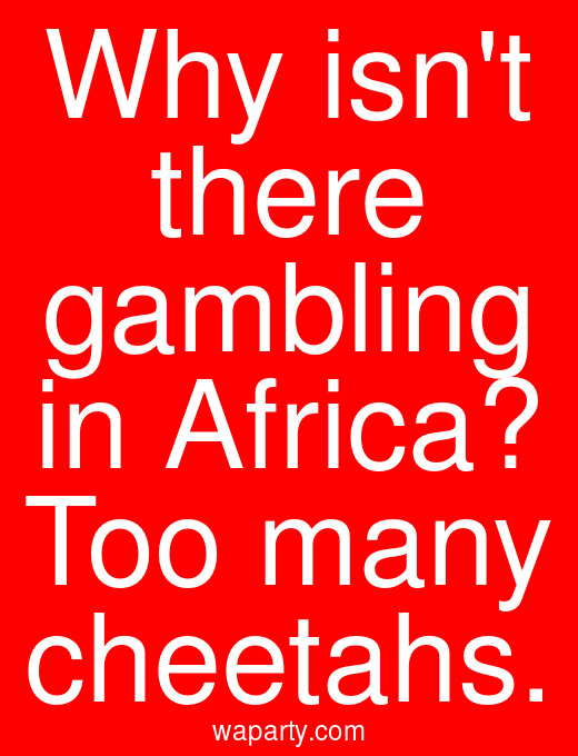 Why isnt there gambling in Africa? Too many cheetahs.