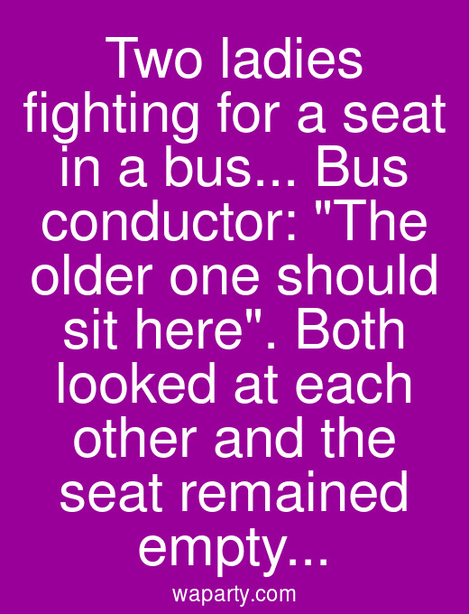 Two ladies fighting for a seat in a bus... Bus conductor: The older one should sit here. Both looked at each other and the seat remained empty...