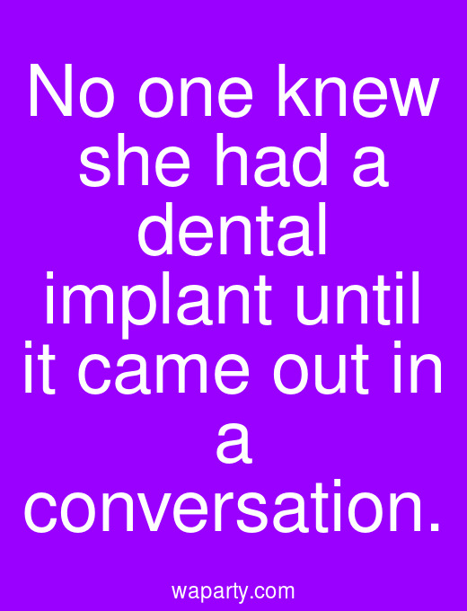 No one knew she had a dental implant until it came out in a conversation.