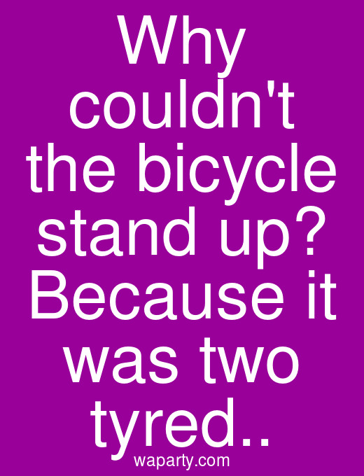 Why couldnt the bicycle stand up? Because it was two tyred..