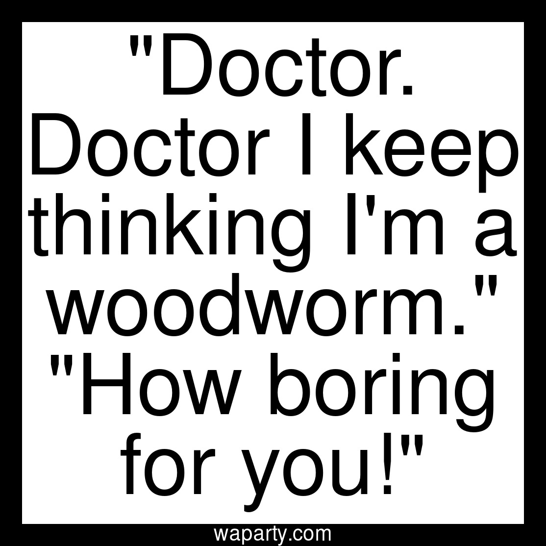 Doctor. Doctor I keep thinking Im a woodworm. How boring for you!