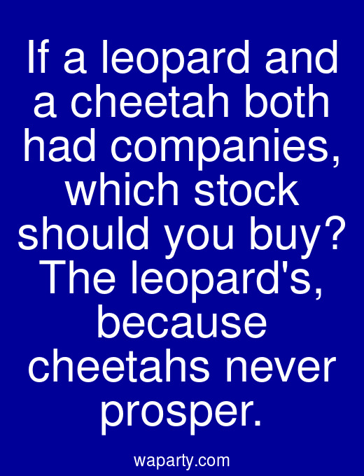 If a leopard and a cheetah both had companies, which stock should you buy? The leopards, because cheetahs never prosper.