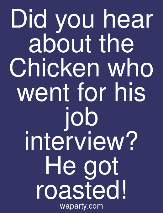 Did you hear about the Chicken who went for his job interview? He got roasted!