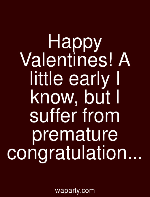 Happy Valentines! A little early I know, but l suffer from premature congratulation...