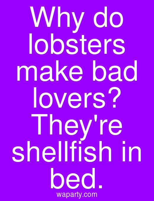 Why do lobsters make bad lovers? Theyre shellfish in bed.