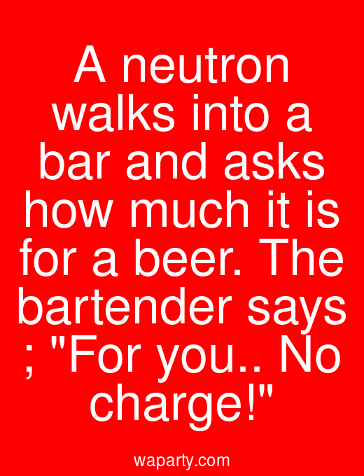 A neutron walks into a bar and asks how much it is for a beer. The bartender says ; For you.. No charge!