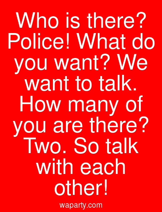 Who is there? Police! What do you want? We want to talk. How many of you are there? Two. So talk with each other!