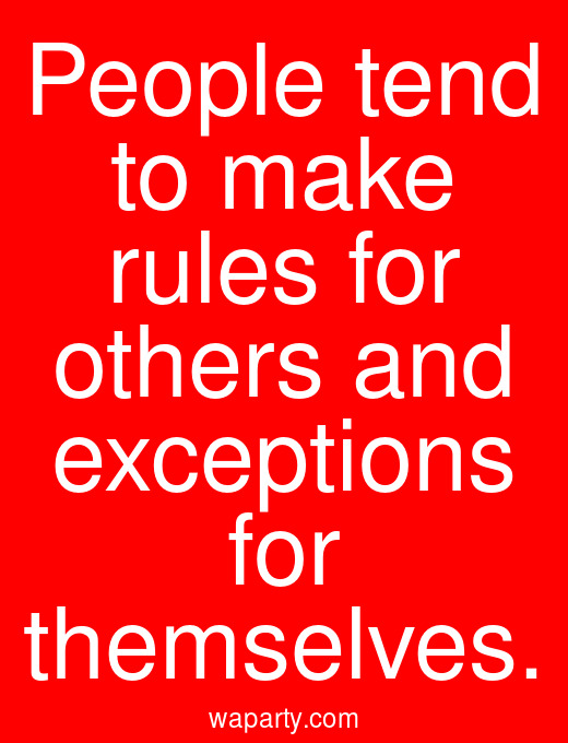 People tend to make rules for others and exceptions for themselves.