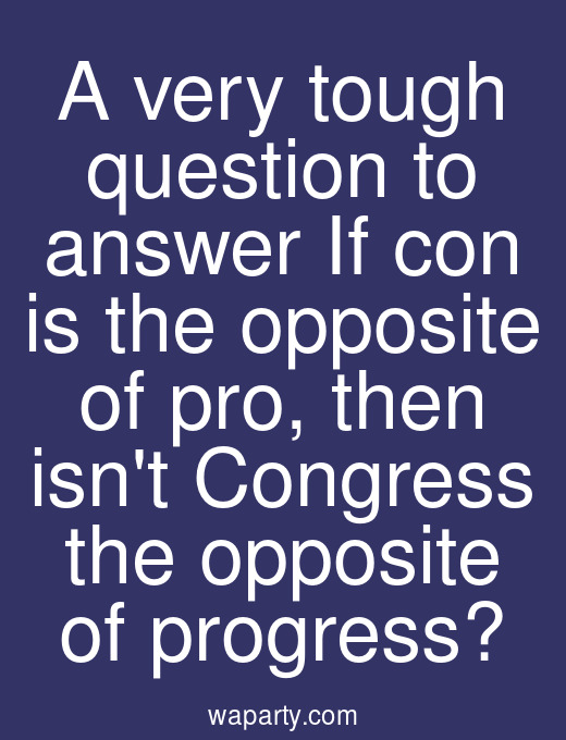 A very tough question to answer If con is the opposite of pro, then isnt Congress the opposite of progress?