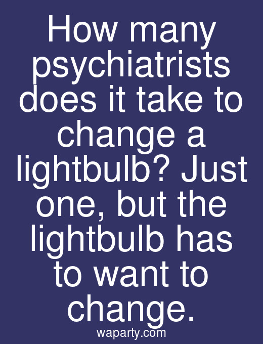 How many psychiatrists does it take to change a lightbulb? Just one, but the lightbulb has to want to change.