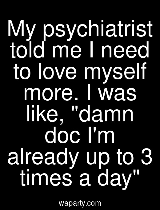 My psychiatrist told me I need to love myself more. I was like, damn doc Im already up to 3 times a day