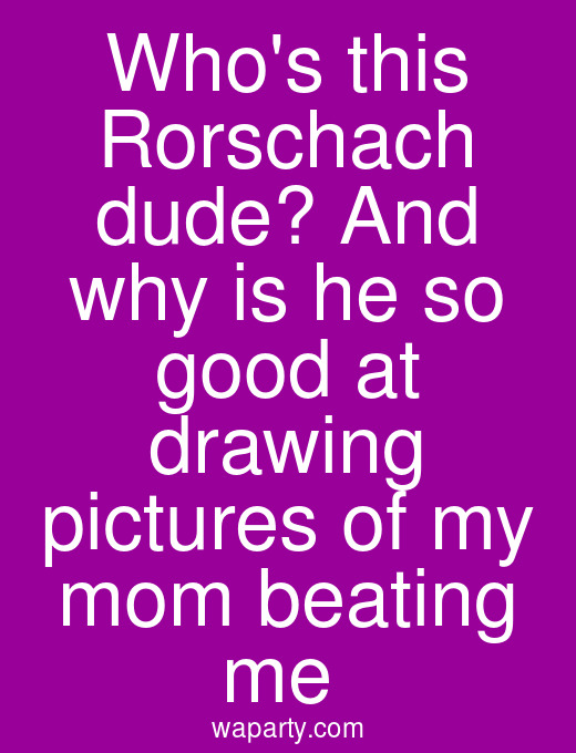 Whos this Rorschach dude? And why is he so good at drawing pictures of my mom beating me