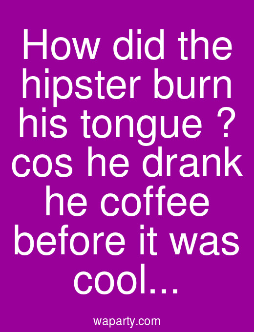 How did the hipster burn his tongue ? cos he drank he coffee before it was cool...